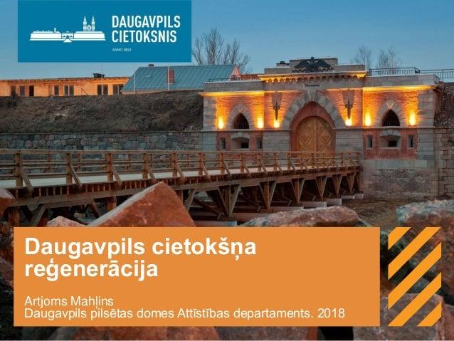 Daugavpils cietokšņa reģenerācija Artjoms Mahļins Daugavpils pilsētas domes Attīstības departaments. 2018