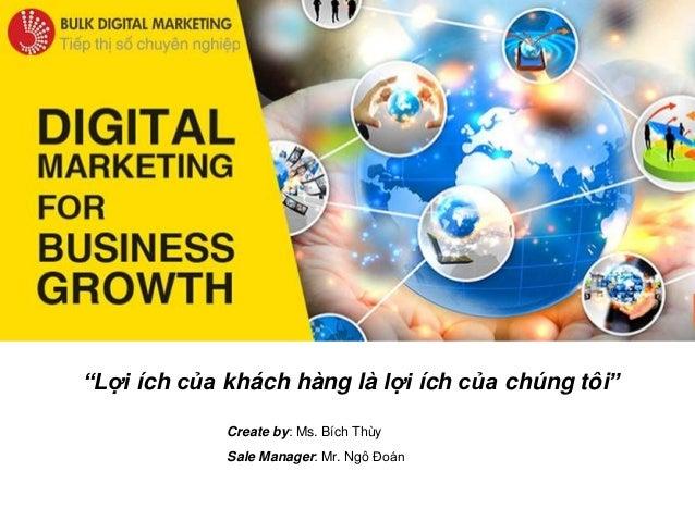 """Create by: Ms. Bích Thùy Sale Manager: Mr. Ngô Đoán """"Lợi ích của khách hàng là lợi ích của chúng tôi"""""""