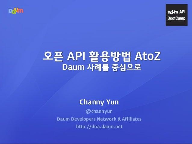 Channy Yun @channyun Daum Developers Network & Affiliates http://dna.daum.net 오픈 API 활용방법 AtoZ Daum 사례를 중심으로