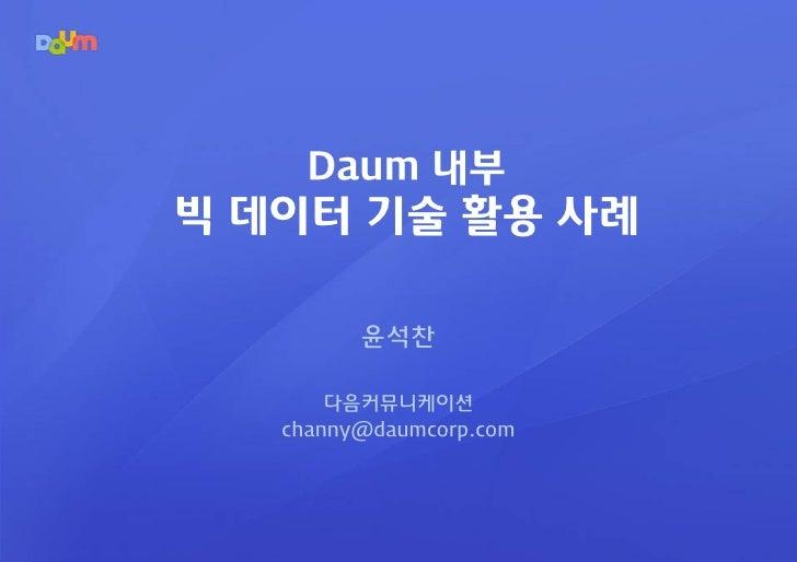 Daum 내부빅 데이터 기술 활용 사례         윤석찬       다음커뮤니케이션   channy@daumcorp.com