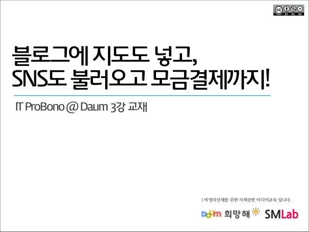 블로그에 지도도 넣고, SNS도 불러오고 모금결제까지! IT ProBono @ Daum 3강 교재  | 비영리단체를 위한 사회공헌 미디어교육 입니다.