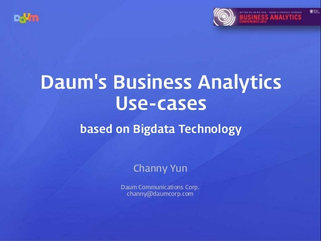Daums Business Analytics       Use-cases    based on Bigdata Technology             Channy Yun          Daum Communication...