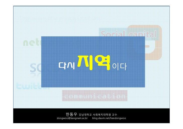 다시           지역이다       한동우      강남대학교 사회복지대학원 교수 dongwoo@kangnam.ac.kr blog.daum.net/handongwoo