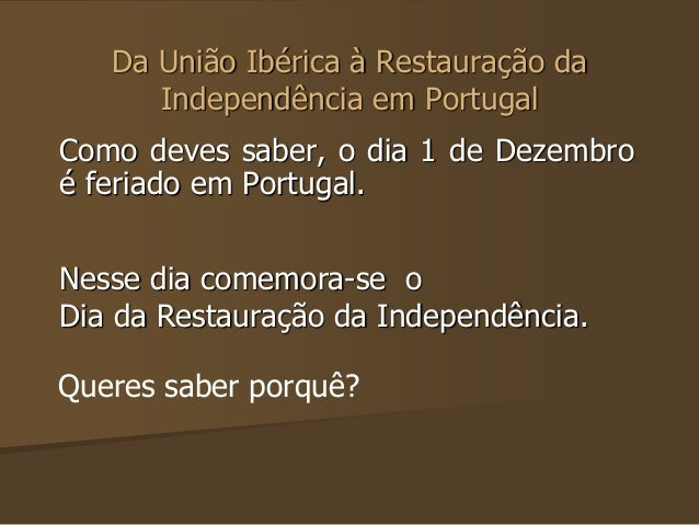 Da União Ibérica à Restauração da  Independência em Portugal  Como deves saber, o dia 1 de Dezembro  é feriado em Portugal...
