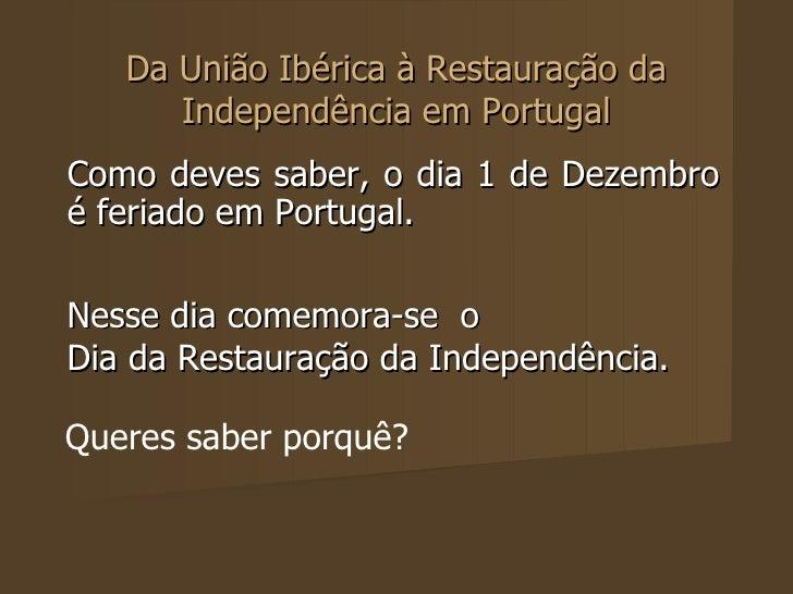 Da União Ibérica à Restauração da Independência em Portugal Como deves saber, o dia 1 de Dezembro é feriado em Portugal.  ...