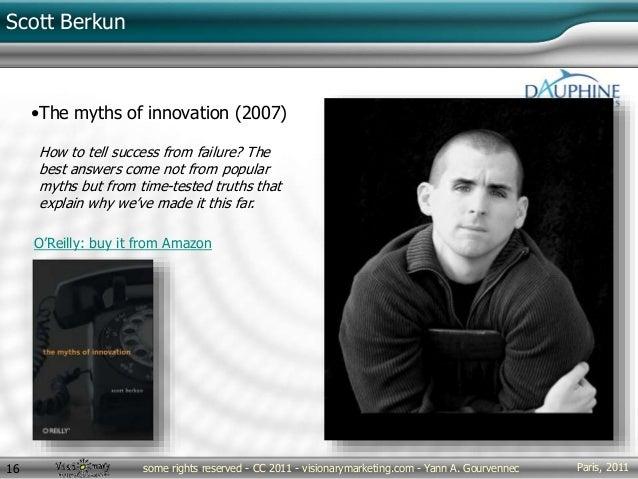 Paris, 2011some rights reserved - CC 2011 - visionarymarketing.com - Yann A. Gourvennec16 Scott Berkun •The myths of innov...