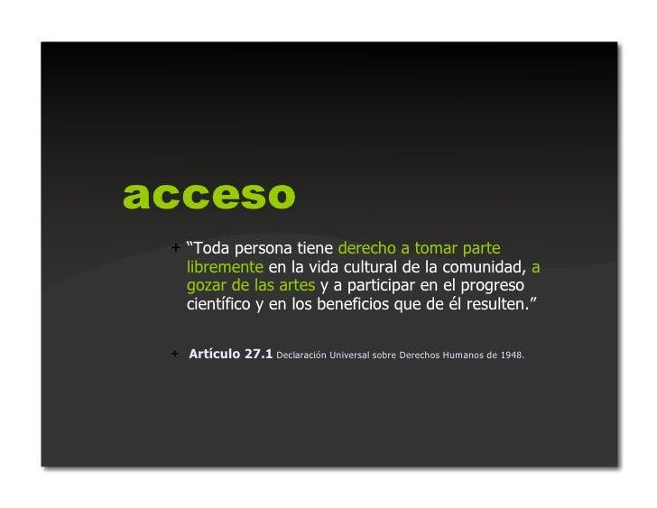 """acceso + """"Toda persona tiene derecho a tomar parte    libremente en la vida cultural de la comunidad, a    gozar de las a..."""