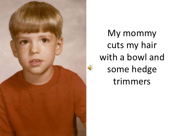 My mommy cuts my hair with a bowl and some hedge trimmers<br />