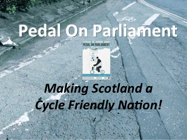 Pedal	  On	  Parliament	     Making	  Scotland	  a	    Cycle	  Friendly	  Na4on!