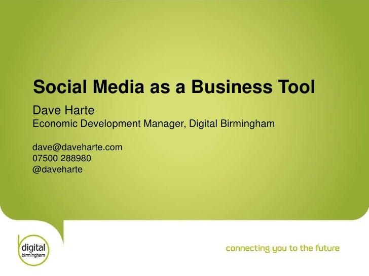Social Media as a Business Tool Dave Harte Economic Development Manager, Digital Birmingham  dave@daveharte.com 07500 2889...