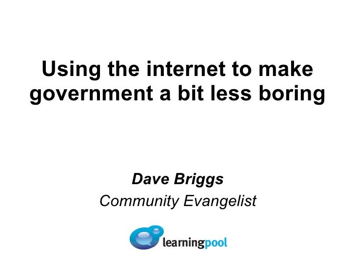 Using the internet to make government a bit less boring Dave Briggs Community Evangelist