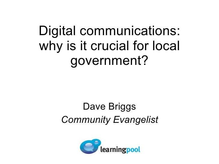 Digital communications: why is it crucial for local government? Dave Briggs Community Evangelist