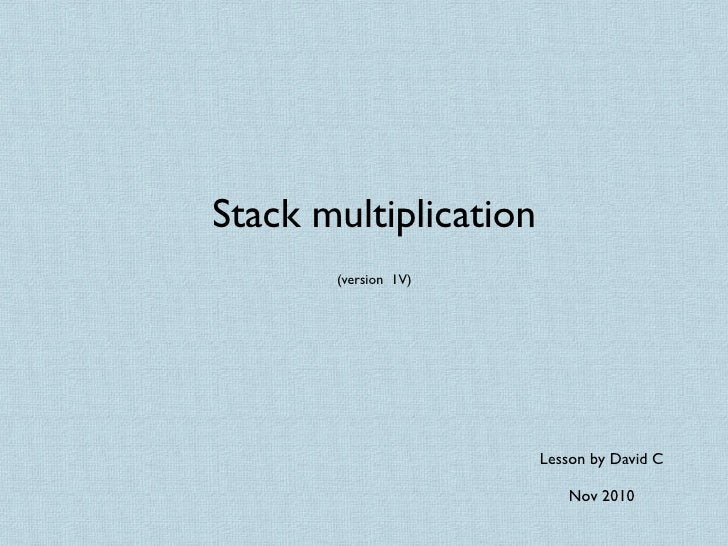 Stack multiplication       (version 1V)                       Lesson by David C                          Nov 2010