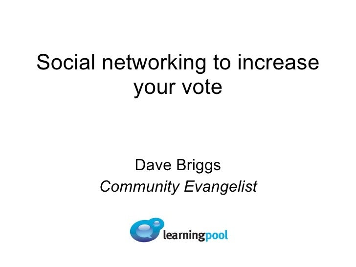 Social networking to increase your vote Dave Briggs Community Evangelist