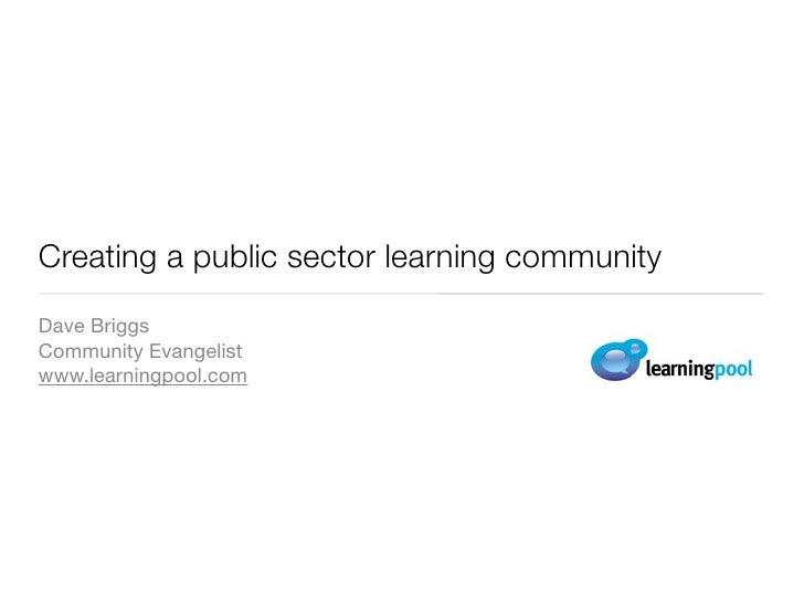 Creating a public sector learning community Dave Briggs Community Evangelist www.learningpool.com
