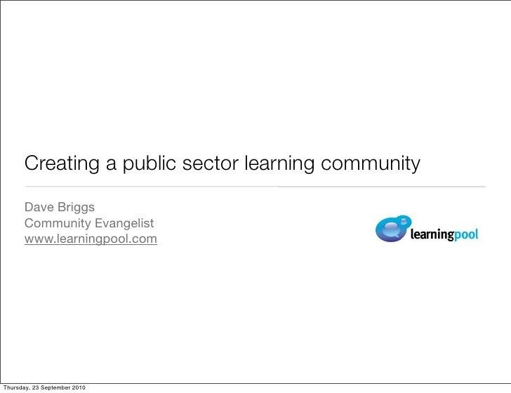 Creating a public sector learning community       Dave Briggs       Community Evangelist       www.learningpool.com     Th...
