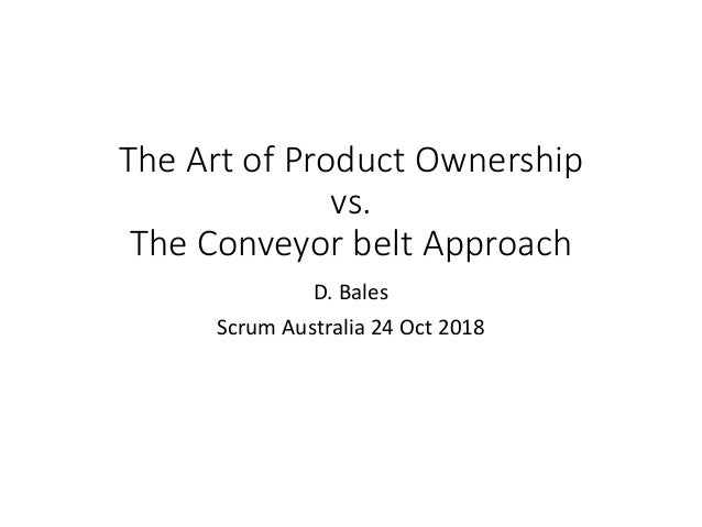 The Art of Product Ownership vs. The Conveyor belt Approach D. Bales Scrum Australia 24 Oct 2018