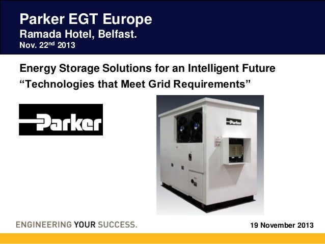 "Parker EGT Europe Ramada Hotel, Belfast. Nov. 22nd 2013  Energy Storage Solutions for an Intelligent Future ""Technologies ..."