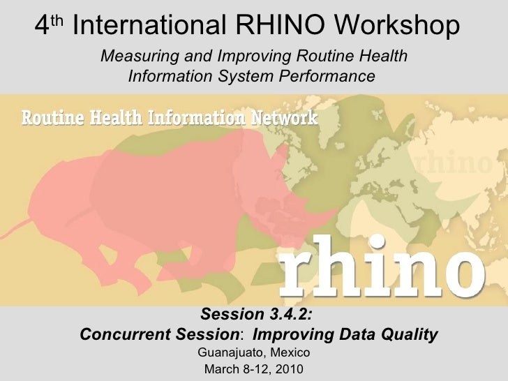 4 th  International RHINO Workshop Guanajuato, Mexico March 8-12, 2010 Measuring and Improving Routine Health Information ...