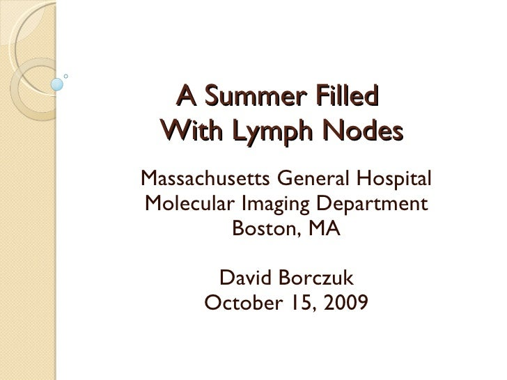 A Summer Filled  With Lymph Nodes Massachusetts General Hospital Molecular Imaging Department Boston, MA David Borczuk Oct...