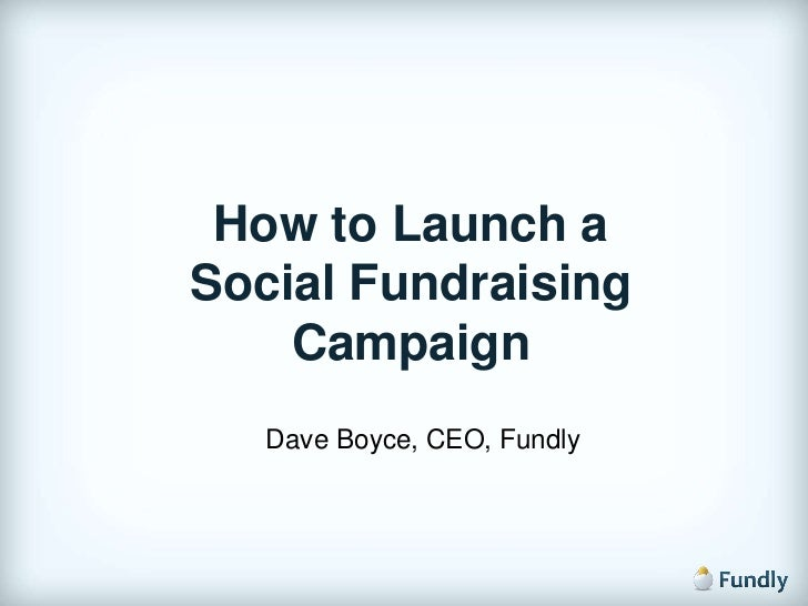 How to Launch a <br />Social Fundraising Campaign<br />Dave Boyce, CEO, Fundly<br />