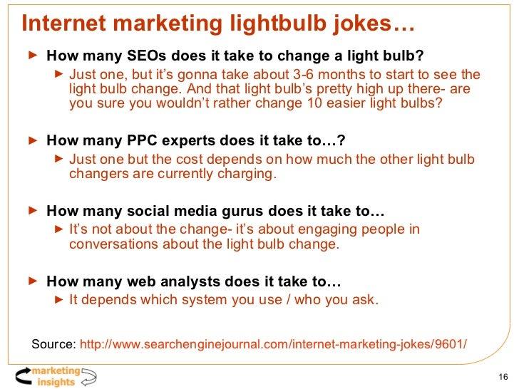 Internet marketing lightbulb jokes… <ul><li>How many SEOs does it take to change a light bulb? </li></ul><ul><ul><li>Just ...