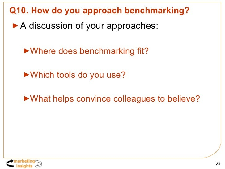 Q10. How do you approach benchmarking? <ul><li>A discussion of your approaches: </li></ul><ul><ul><li>Where does benchmark...