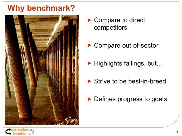 Why benchmark? <ul><li>Compare to direct competitors </li></ul><ul><li>Compare out-of-sector </li></ul><ul><li>Highlights ...