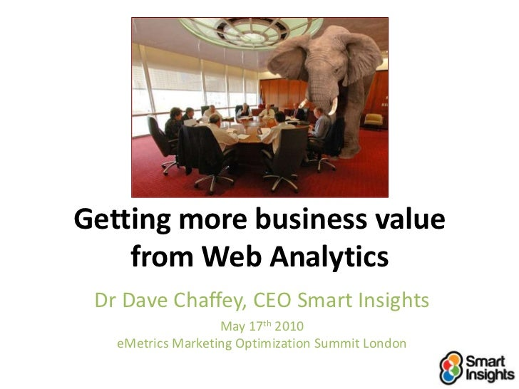 Getting more business value from Web Analytics<br />Dr Dave Chaffey, CEO Smart Insights<br />May 17th 2010eMetrics Marketi...