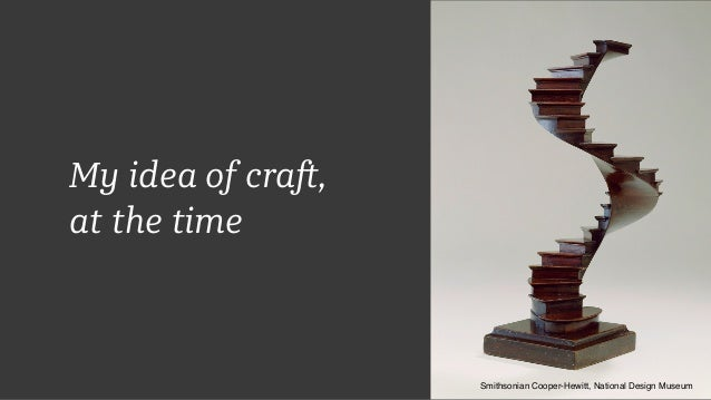 My idea of craft, at the time Smithsonian Cooper-Hewitt, National Design Museum