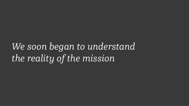 We soon began to understand  the reality of the mission