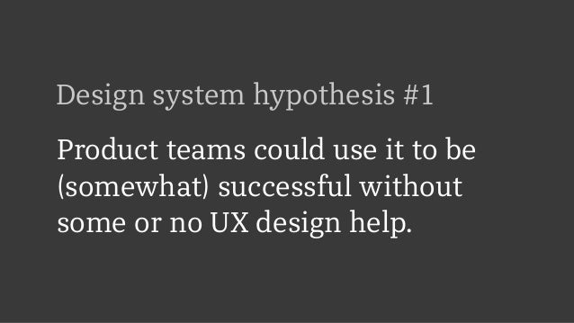 Design system hypothesis #1 Product teams could use it to be (somewhat) successful without some or no UX design help.