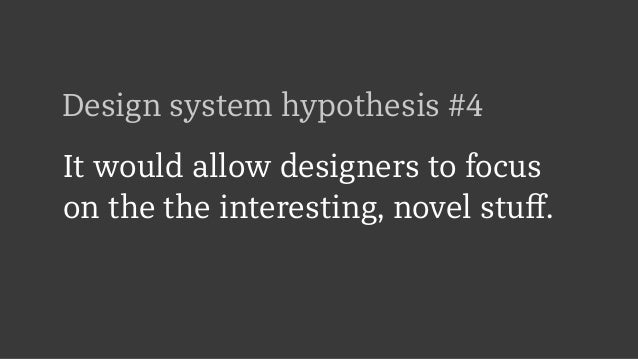 Design system hypothesis #4 It would allow designers to focus on the the interesting, novel stuff.