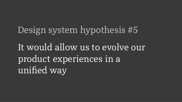 Design system hypothesis #5 It would allow us to evolve our product experiences in a  unified way