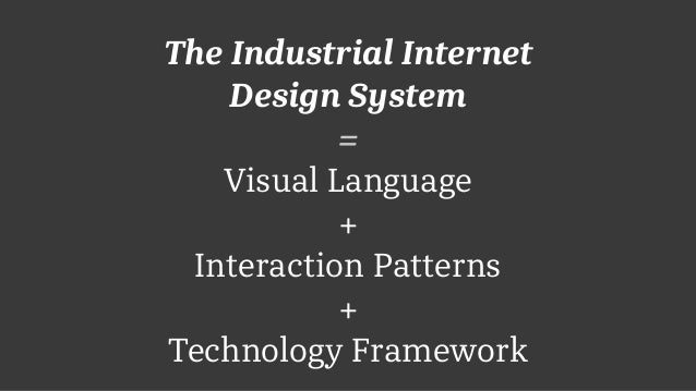 The Industrial Internet Design System = Visual Language + Interaction Patterns + Technology Framework