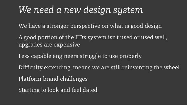 We need a new design system We have a stronger perspective on what is good design A good portion of the IIDx system isn't ...