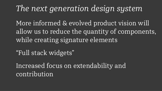 The next generation design system More informed & evolved product vision will allow us to reduce the quantity of component...
