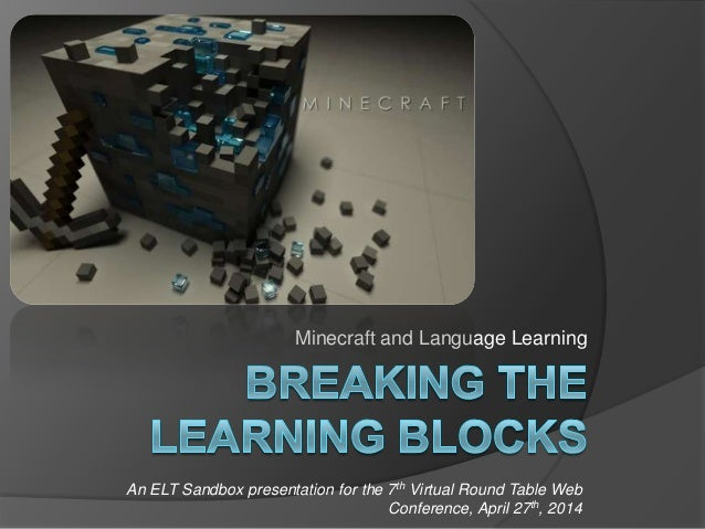 Minecraft and Language Learning An ELT Sandbox presentation for the 7th Virtual Round Table Web Conference, April 27th, 20...