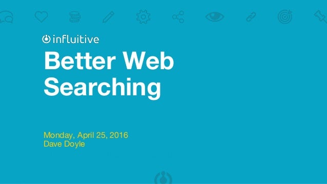 Better Web Searching Monday, April 25, 2016 Dave Doyle Influitive - Advocacy Marketing Experts