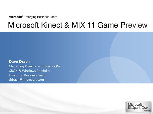 Microsoft® Emerging Business TeamMicrosoft Kinect & MIX 11 Game PreviewDave DrachManaging Director – BizSpark ONEXBOX & Wi...