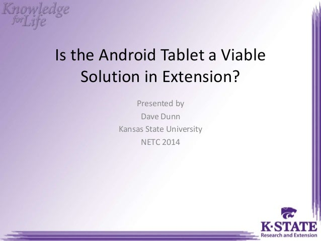Is the Android Tablet a Viable Solution in Extension? Presented by Dave Dunn Kansas State University NETC 2014