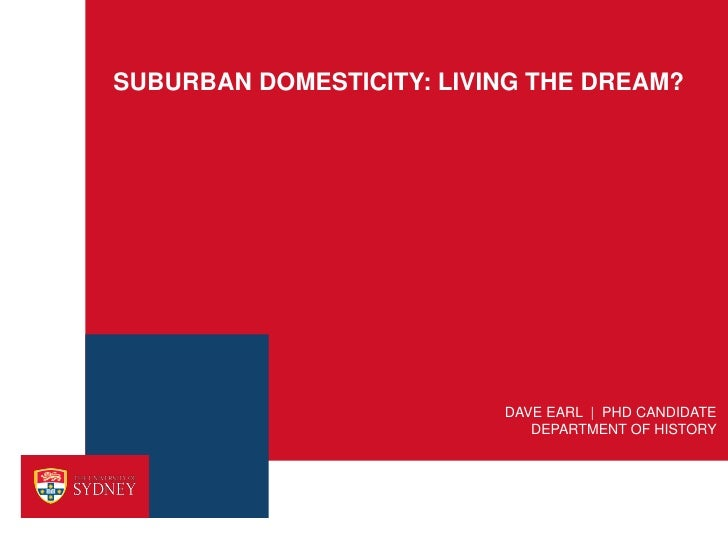 SUBURBAN DOMESTICITY: LIVING THE DREAM?                          DAVE EARL | PHD CANDIDATE                             DEP...