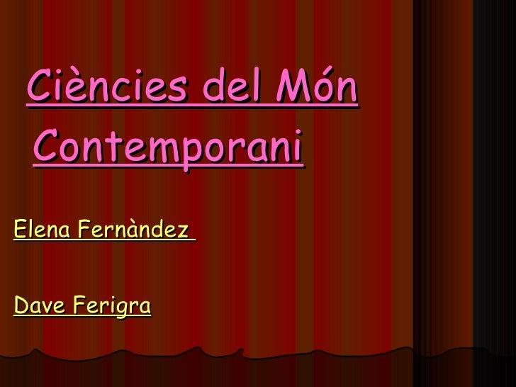<ul><li>Ciències del Món Contemporani </li></ul><ul><li>Elena Fernàndez  </li></ul><ul><li>Dave Ferigra </li></ul>