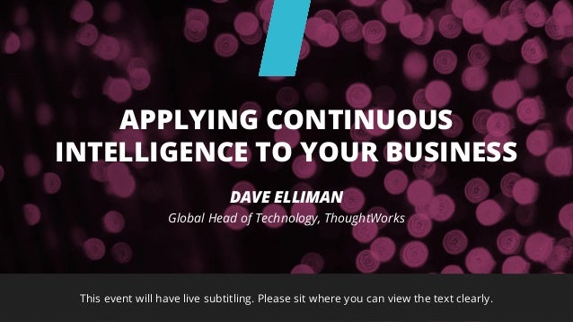 This event will have live subtitling. Please sit where you can view the text clearly. DAVE ELLIMAN Global Head of Technolo...