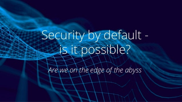 Security by default - is it possible? Are we on the edge of the abyss