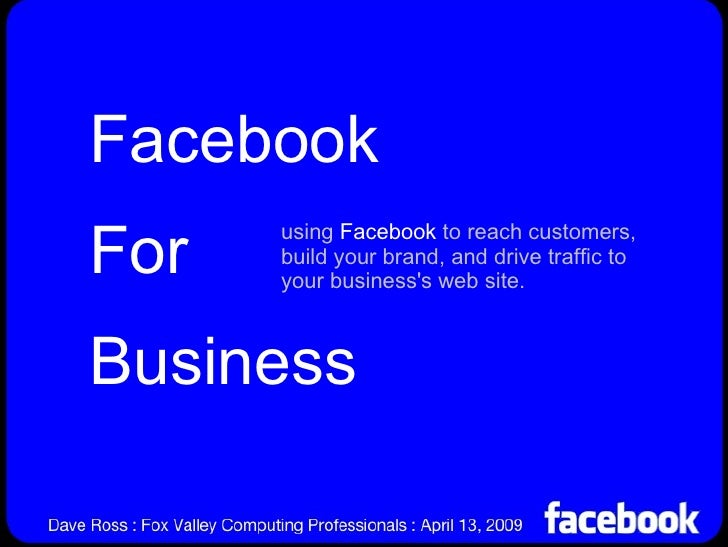 Facebook For Business using  Facebook  to reach customers, build your brand, and drive traffic to your business's web site.