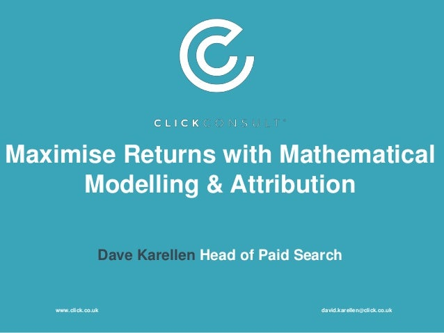Maximise Returns with Mathematical Modelling & Attribution Dave Karellen Head of Paid Search www.click.co.uk david.karelle...