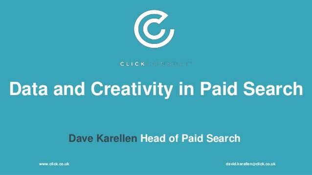 Data and Creativity in Paid Search Dave Karellen Head of Paid Search www.click.co.uk david.karellen@click.co.uk