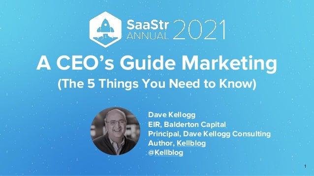 A CEO's Guide Marketing (The 5 Things You Need to Know) Dave Kellogg EIR, Balderton Capital Principal, Dave Kellogg Consul...