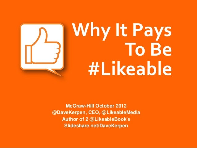 Why It Pays             To Be        #Likeable    McGraw-Hill October 2012@DaveKerpen, CEO, @LikeableMedia   Author of 2 @...